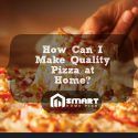 How Can I Make Quality Pizza at Home